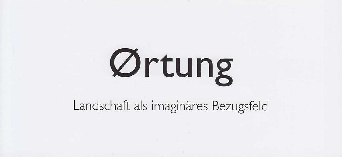 Ørtung – Landschaft als imaginäres Bezugsfeld